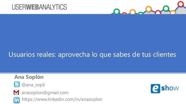 Usuarios reales: aprovecha lo que sabes de tus clientes  Ana Soplón  @ana_sopli  anasoplon@gmail.com  https://www.linkedin...