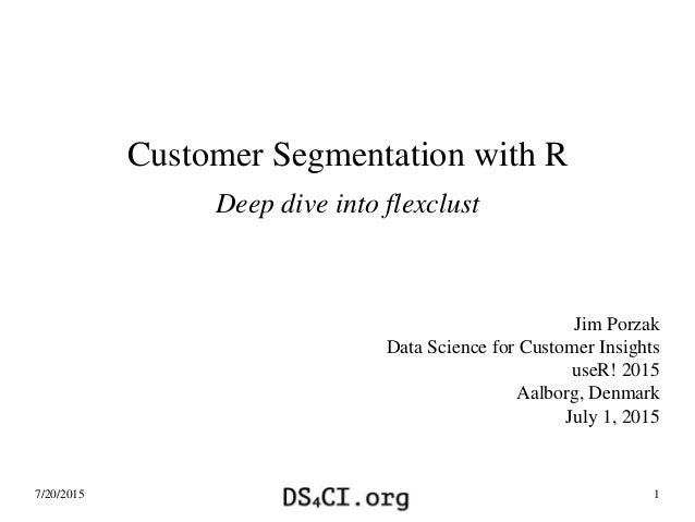 Customer Segmentation with R Deep dive into flexclust Jim Porzak Data Science for Customer Insights useR! 2015 Aalborg, De...