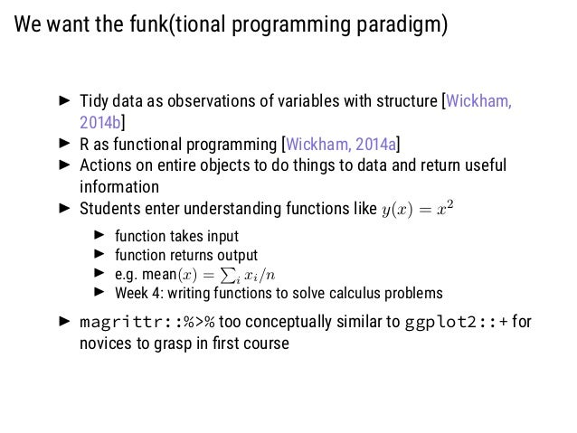 We want the funk(tional programming paradigm) Tidy data as observations of variables with structure [Wickham, 2014b] R as ...