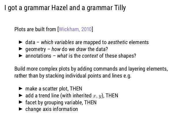 I got a grammar Hazel and a grammar Tilly Plots are built from [Wickham, 2010] data – which variables are mapped to aesthe...
