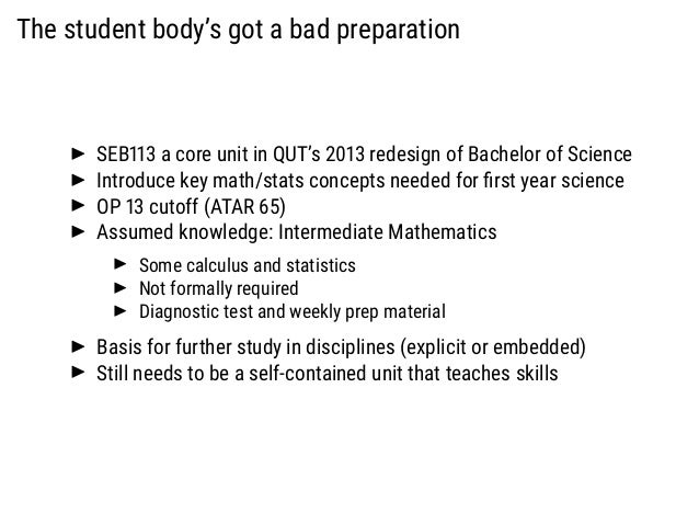 The student body's got a bad preparation SEB113 a core unit in QUT's 2013 redesign of Bachelor of Science Introduce key ma...