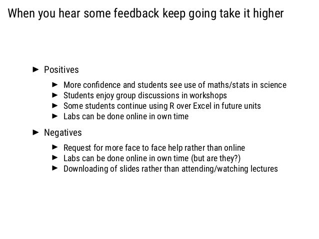 When you hear some feedback keep going take it higher Positives More confidence and students see use of maths/stats in scie...