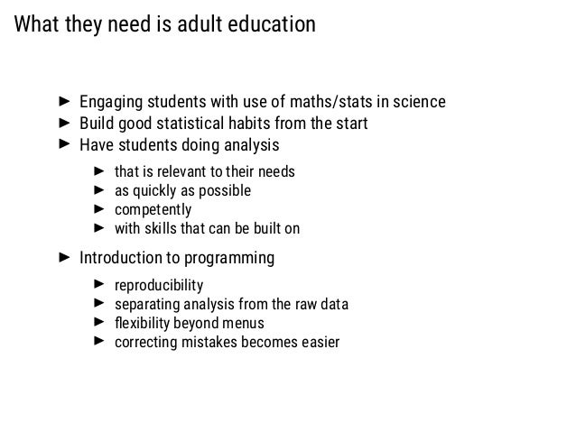 What they need is adult education Engaging students with use of maths/stats in science Build good statistical habits from ...