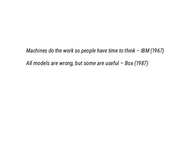 Machines do the work so people have time to think – IBM (1967) All models are wrong, but some are useful – Box (1987)