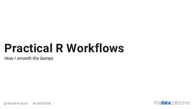 thedatacollective@danwwilson #useR2018 Practical R Workflows How I smooth the bumps