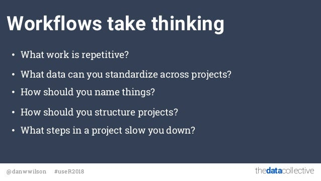 thedatacollective@danwwilson #useR2018 Workflows take thinking • What work is repetitive? • What data can you standardize ...