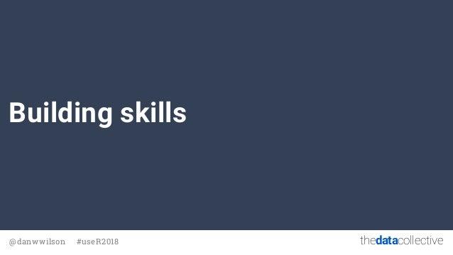 thedatacollective@danwwilson #useR2018 Building skills