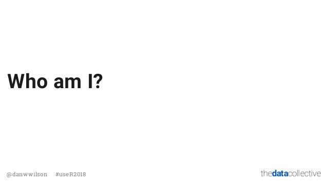 thedatacollective@danwwilson #useR2018 Who am I?