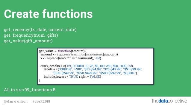 thedatacollective@danwwilson #useR2018 Create functions get_recency(tx_date, current_date) get_frequency(num_gifts) get_va...