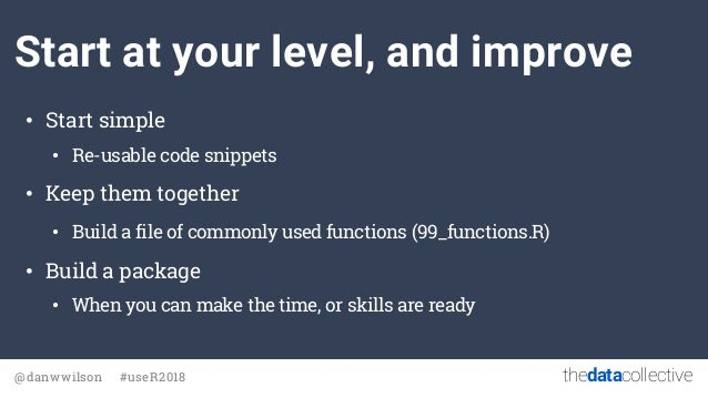 thedatacollective@danwwilson #useR2018 Start at your level, and improve • Start simple • Re-usable code snippets • Keep th...
