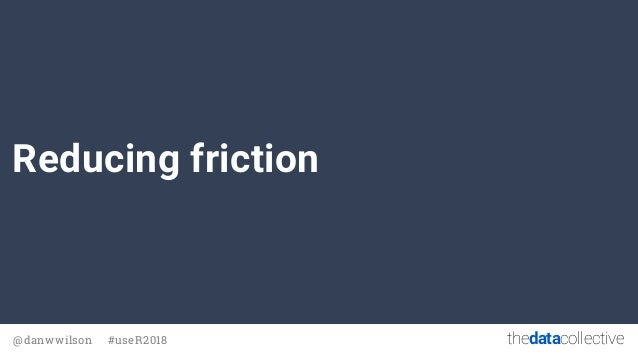 thedatacollective@danwwilson #useR2018 Reducing friction
