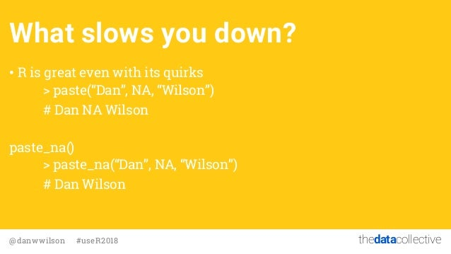 """thedatacollective@danwwilson #useR2018 What slows you down? • R is great even with its quirks > paste(""""Dan"""", NA, """"Wilson"""")..."""