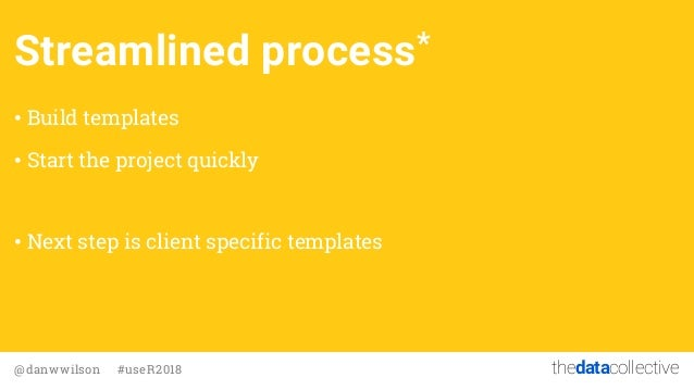 thedatacollective@danwwilson #useR2018 Streamlined process* • Build templates • Start the project quickly • Next step is c...