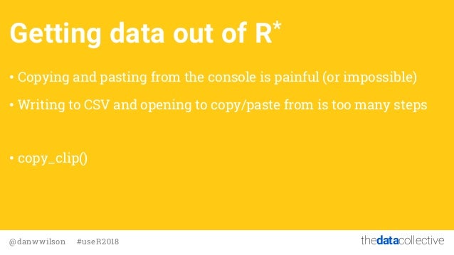 thedatacollective@danwwilson #useR2018 Getting data out of R* • Copying and pasting from the console is painful (or imposs...