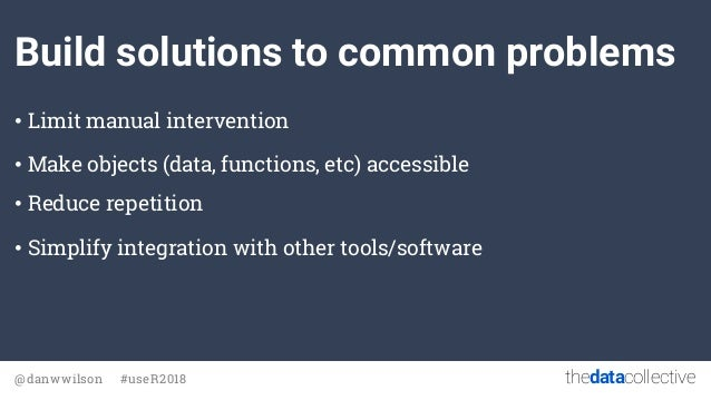 thedatacollective@danwwilson #useR2018 Build solutions to common problems • Limit manual intervention • Make objects (data...