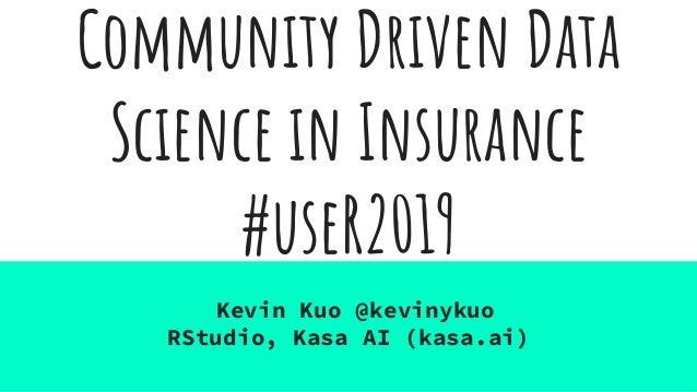 Community Driven Data Science in Insurance #useR2019 Kevin Kuo @kevinykuo RStudio, Kasa AI (kasa.ai)