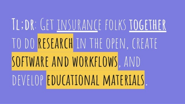 Tl;dr: Get insurance folks together to do research in the open, create software and workflows, and develop educational mate...