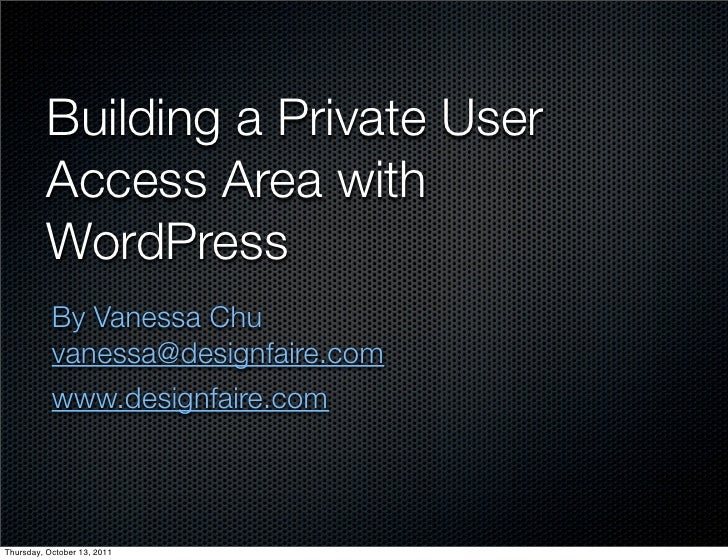 Building a Private User          Access Area with          WordPress           By Vanessa Chu           vanessa@designfair...