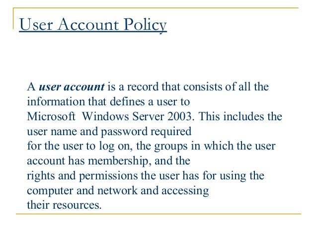 User Account Policy A user account is a record that consists of all the information that defines a user to Microsoft Windo...