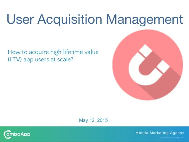 How to acquire high lifetime value (LTV) app users at scale? May 12, 2015