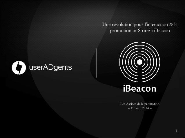Une révolution pour l'interaction & la promotion in-Store? : iBeacon 1! Les Assises de la promotion – 1er avril 2014 –