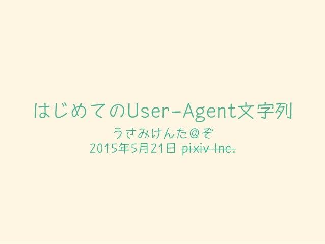 はじめてのUser-Agent文字列 うさみけんた@ぞ 2015年5月21日 pixiv Inc.
