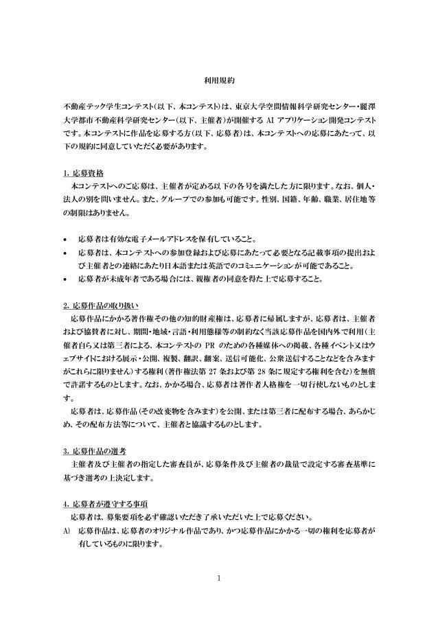 1 利用規約 不動産テック学生コンテスト(以下、本コンテスト)は、東京大学空間情報科学研究センター・麗澤 大学都市不動産科学研究センター(以下、主催者)が開催する AI アプリケーション開発コンテスト です。本コンテストに作品を応募する方(以下...
