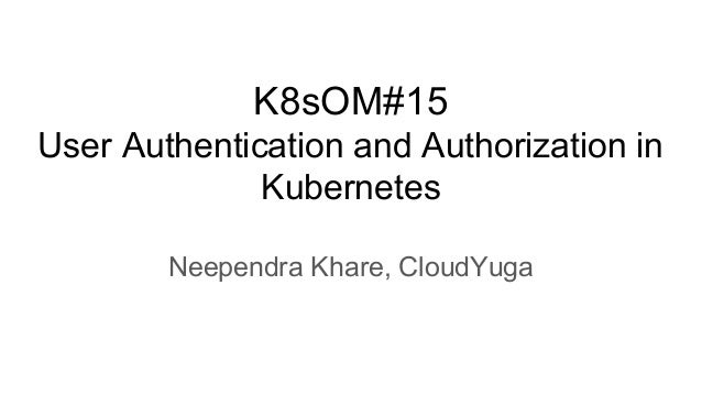 K8sOM#15 User Authentication and Authorization in Kubernetes Neependra Khare, CloudYuga