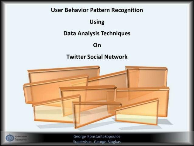 User Behavior Pattern RecognitionUsingData Analysis TechniquesOnTwitter Social NetworkGeorge KonstantakopoulosSupervisor: ...