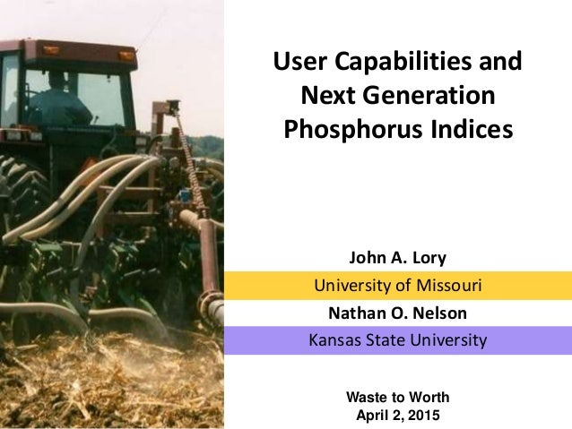 User Capabilities and Next Generation Phosphorus Indices Waste to Worth April 2, 2015 John A. Lory University of Missouri ...