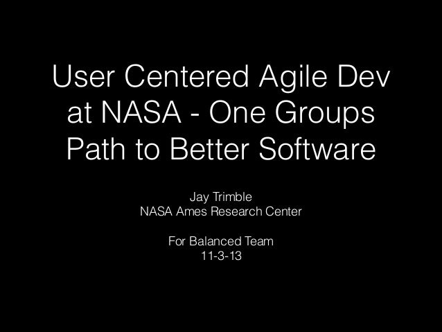 User Centered Agile Dev at NASA - One Groups Path to Better Software Jay Trimble NASA Ames Research Center !  For Balanced...