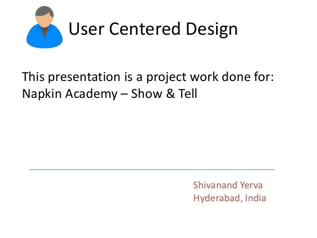 User Centered Design This presentation is a project work done for: Napkin Academy – Show & Tell Shivanand Yerva Hyderabad,...
