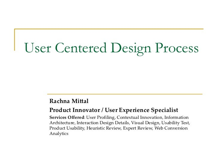 User Centered Design Process Rachna Mittal Product Innovator / User Experience Specialist Services Offered :  User Profili...