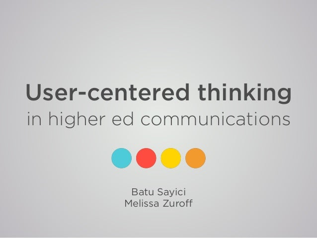 User-centered thinking in higher ed communications Batu Sayici Melissa Zuroff