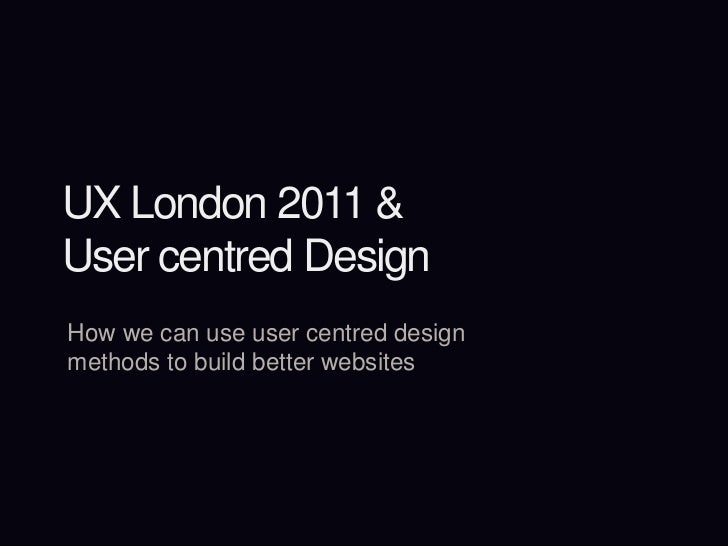 UX London 2011 &User centred Design<br />How we can use user centred design methods to build better websites<br />