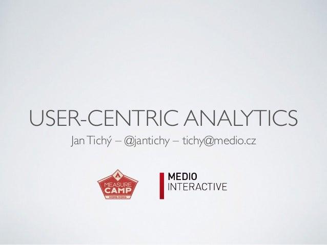 USER-CENTRIC ANALYTICS JanTichý – @jantichy – tichy@medio.cz