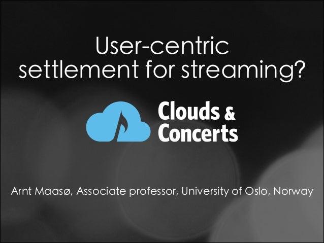 User-centric settlement for streaming? Arnt Maasø, Associate professor, University of Oslo, Norway