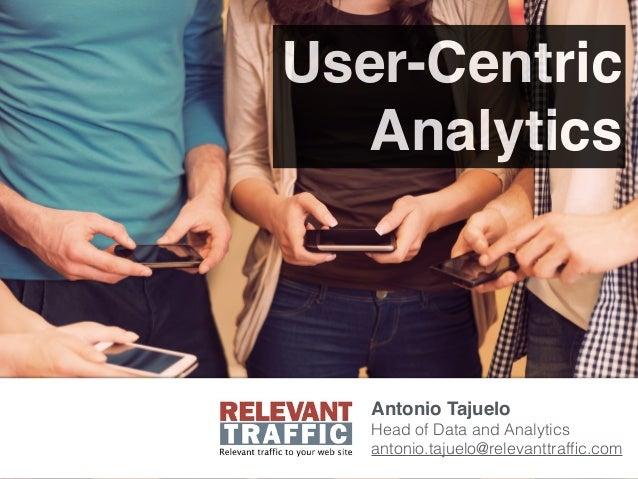 User-Centric Analytics Antonio Tajuelo Head of Data and Analytics antonio.tajuelo@relevanttraffic.com