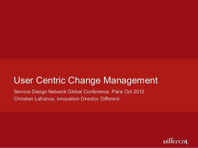 User Centric Change ManagementService Design Network Global Conference, Paris Oct 2012Christian Lafrance, Innovation Direc...