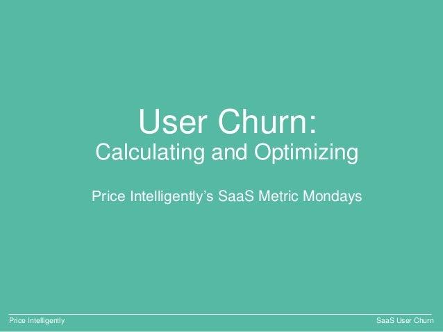 User Churn: Calculating and Optimizing Price Intelligently's SaaS Metric Mondays Price Intelligently SaaS User Churn