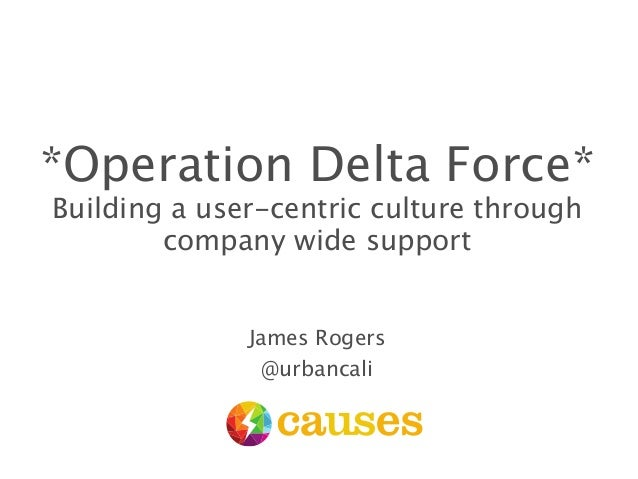 *Operation Delta Force* Building a user-centric culture through company wide support James Rogers @urbancali