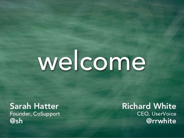 welcomeSarah HatterFounder, CoSupport@shRichard WhiteCEO, UserVoice@rrwhite
