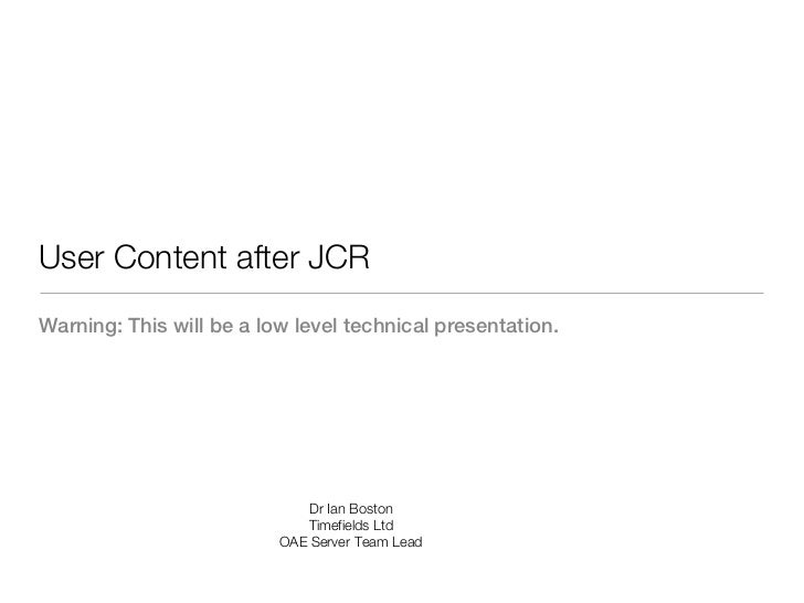 User Content after JCRWarning: This will be a low level technical presentation.                              Dr Ian Boston...