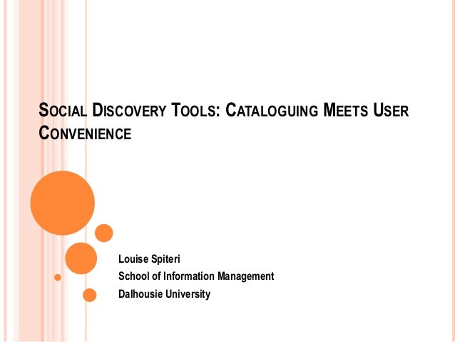 SOCIAL DISCOVERY TOOLS: CATALOGUING MEETS USER CONVENIENCE  Louise Spiteri School of Information Management Dalhousie Univ...