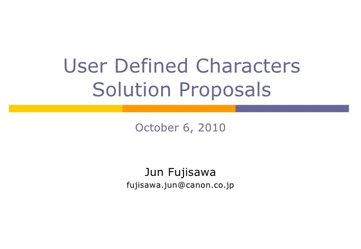 User Defined Characters Solution Proposals October 6, 2010 Jun Fujisawa [email_address]