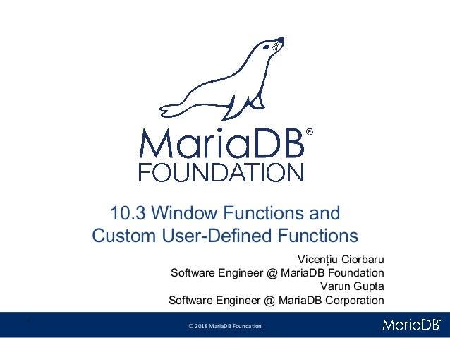 © 2018 MariaDB Foundation * * 10.3 Window Functions and Custom User-Defined Functions Vicențiu Ciorbaru Software Engineer ...