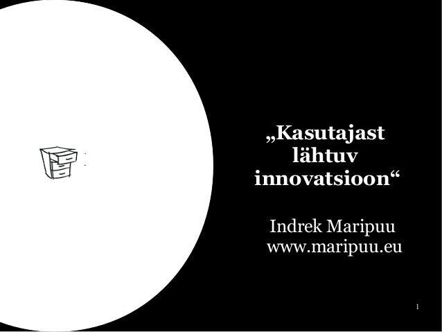 """1  """"Kasutajast  lähtuv  innovatsioon""""  Indrek Maripuu  www.maripuu.eu"""