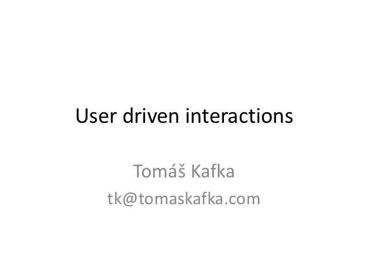 User driven interactions      Tomáš Kafka   tk@tomaskafka.com