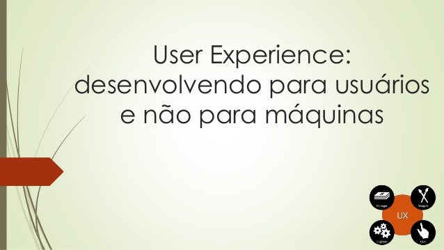 User Experience: desenvolvendo para usuários e não para máquinas