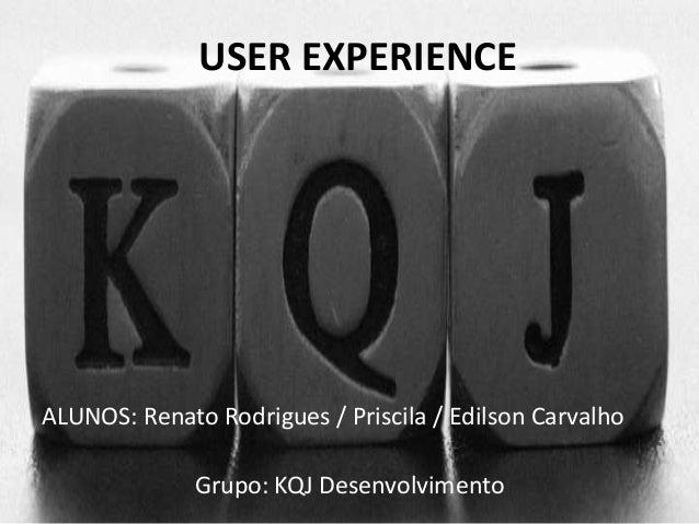 USER EXPERIENCE  ALUNOS: Renato Rodrigues / Priscila / Edilson Carvalho  Grupo: KQJ Desenvolvimento